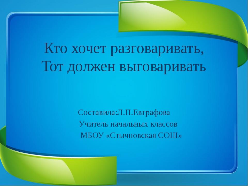 Кто хочет разговаривать, Тот должен выговаривать  Составила:Л.П.Евграфова...