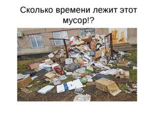 Сколько времени лежит этот мусор!?