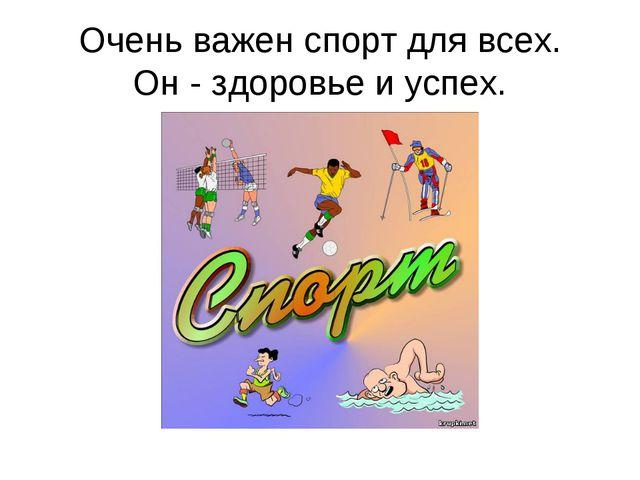 Очень важен спорт для всех. Он - здоровье и успех.