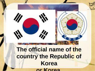 The official name of the country the Republic of Korea or Korea. South Korea