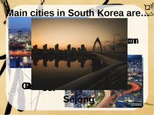 Main cities in South Korea are… Daegu Busan Incheon Gwangju Daejeon Ulsan Sej