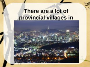 There are a lot of provincial villages in Korea. There are a lot of provincia