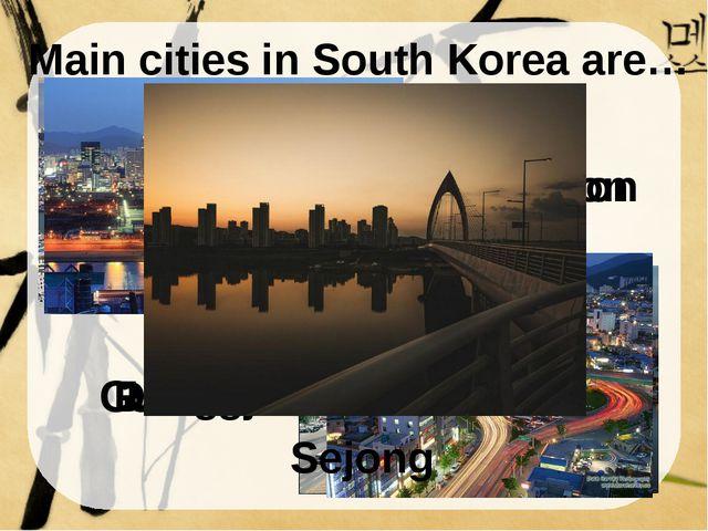 Main cities in South Korea are… Daegu Busan Incheon Gwangju Daejeon Ulsan Sej...