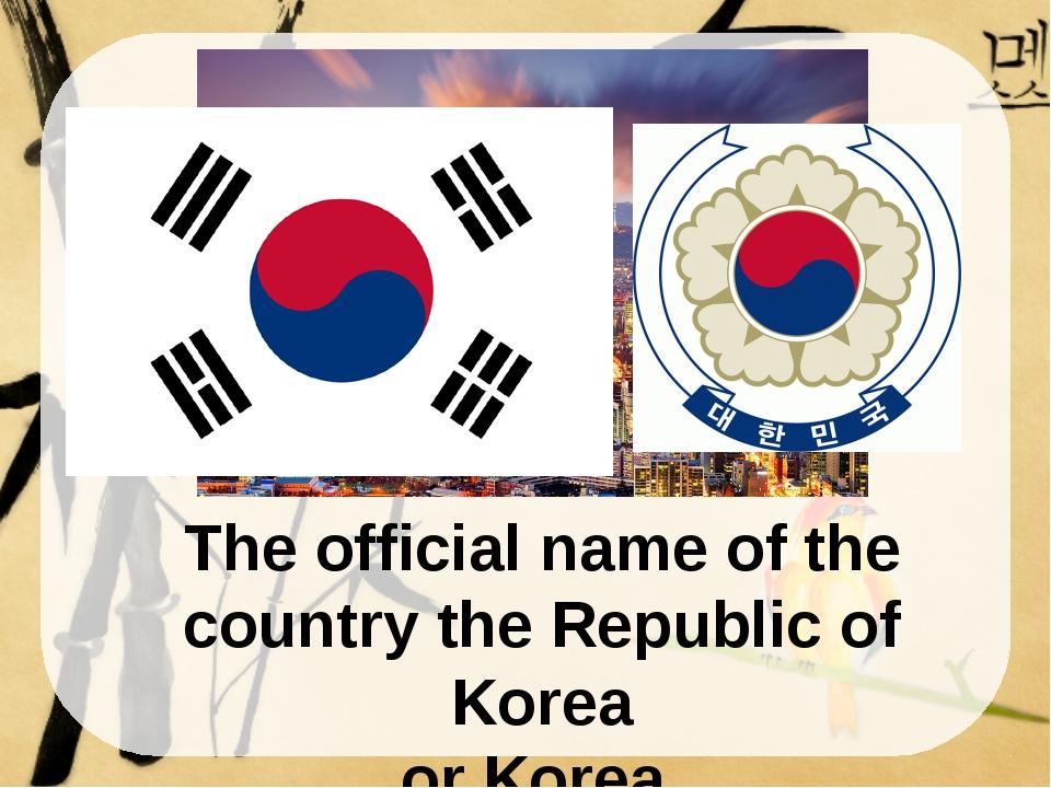 The official name of the country the Republic of Korea or Korea. South Korea...