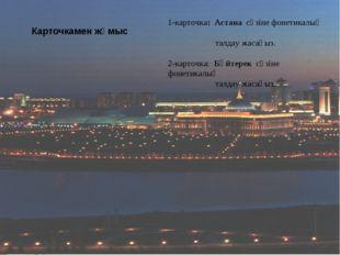Карточкамен жұмыс 1-карточка: Астана сөзіне фонетикалық талдау жасаңыз. 2-кар
