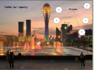 Сабақты қорыту: Астана ? ? ? ? ?