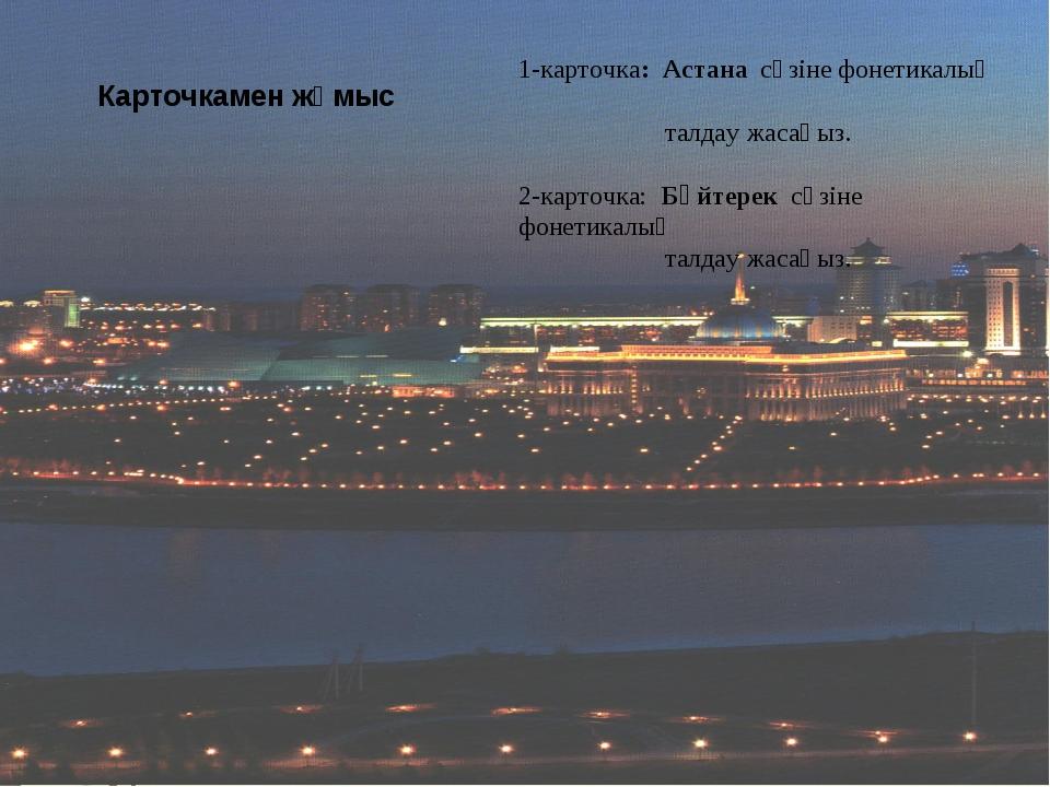Карточкамен жұмыс 1-карточка: Астана сөзіне фонетикалық талдау жасаңыз. 2-кар...