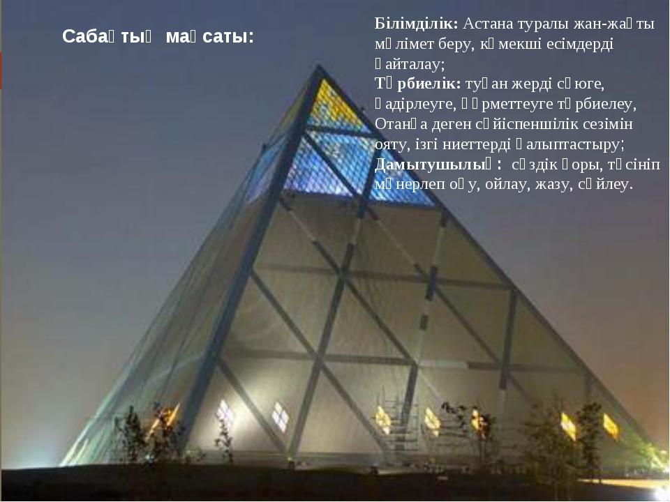 Сабақтың мақсаты: Білімділік: Астана туралы жан-жақты мәлімет беру, көмекші е...