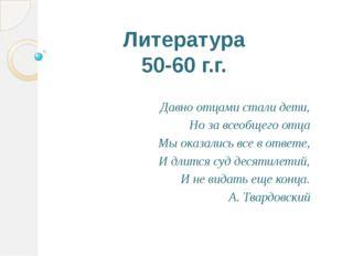 Литература 50-60 г.г. Давно отцами стали дети, Но за всеобщего отца Мы оказал