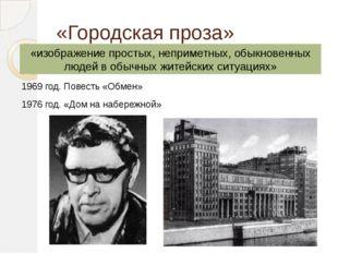 «Городская проза» 1969 год. Повесть «Обмен» 1976 год. «Дом на набережной» «из