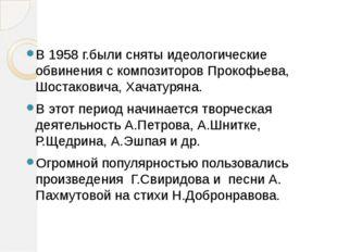 В 1958 г.были сняты идеологические обвинения с композиторов Прокофьева, Шоста