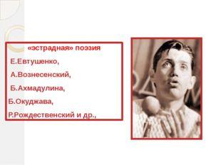 «эстрадная» поэзия Е.Евтушенко, А.Вознесенский, Б.Ахмадулина, Б.Окуджава, Р.