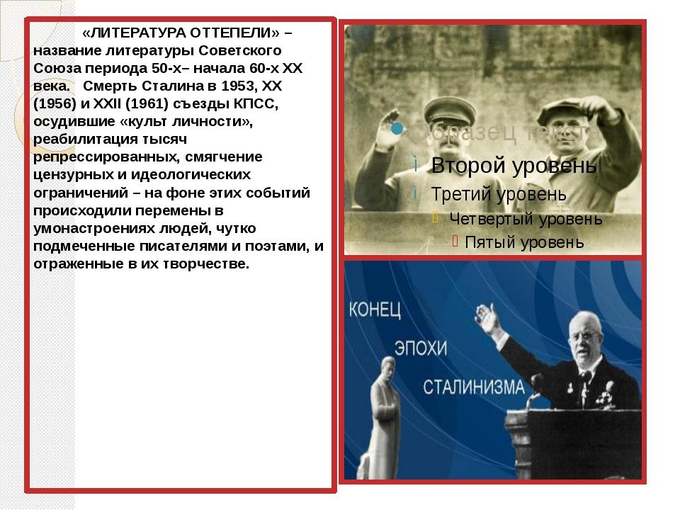 «ЛИТЕРАТУРА ОТТЕПЕЛИ» – название литературы Советского Союза периода 50-х– н...