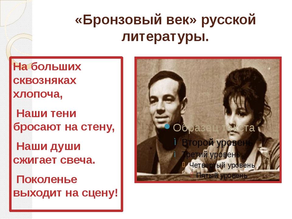 «Бронзовый век» русской литературы. На больших сквозняках хлопоча, Наши тени...