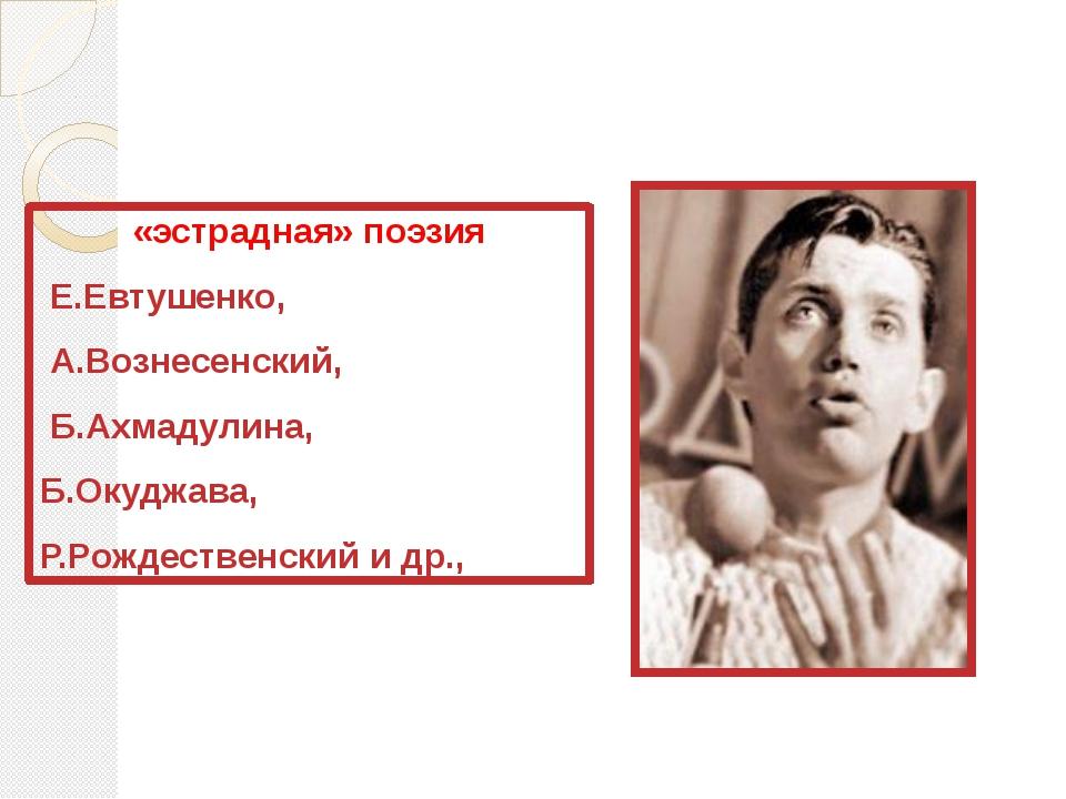 «эстрадная» поэзия Е.Евтушенко, А.Вознесенский, Б.Ахмадулина, Б.Окуджава, Р....