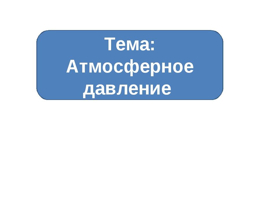 Тема: Атмосферное давление
