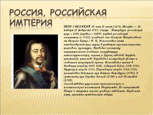 ПЕТР I ВЕЛИКИЙ 30 мая (9 июня) 1672, Москва — 28 января (8 февраля) 1725, Сан