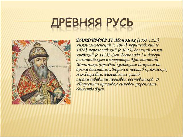 ВЛАДИМИР II Мономах (1053-1125), князь смоленский (с 1067), черниговский (с 1...