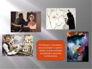 Изобразите художника, использующего в работе любые художественные материалы и