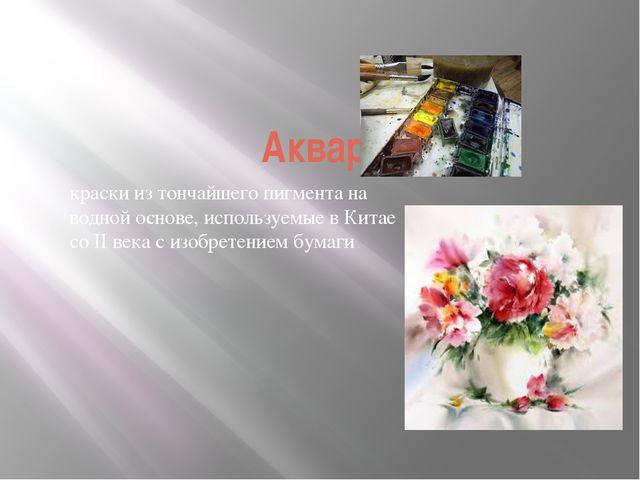 Акварель - краски из тончайшего пигмента на водной основе, используемые в Кит...