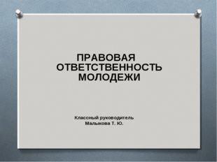 ПРАВОВАЯ ОТВЕТСТВЕННОСТЬ МОЛОДЕЖИ  Классный руководитель Малыкова Т. Ю.