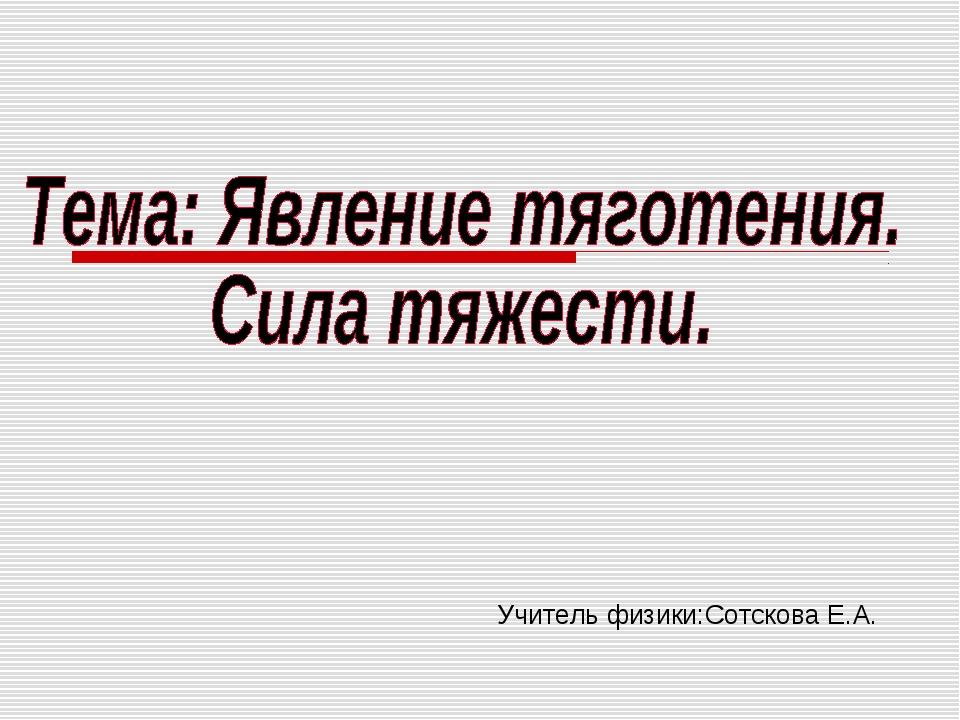 Учитель физики:Сотскова Е.А.