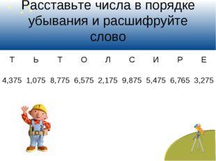 Расставьте числа в порядке убывания и расшифруйте слово ТЬТОЛСИРЕ 4,3