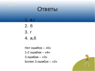 Ответы в,г б г а,б Нет ошибок – «5» 1-2 ошибки – «4» 3 ошибки – «3» Более 3 о