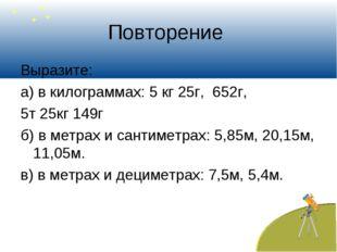 Повторение Выразите: а) в килограммах: 5 кг 25г, 652г, 5т 25кг 149г б) в метр