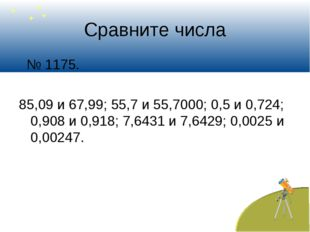 Сравните числа № 1175. 85,09 и 67,99; 55,7 и 55,7000; 0,5 и 0,724; 0,908 и 0,