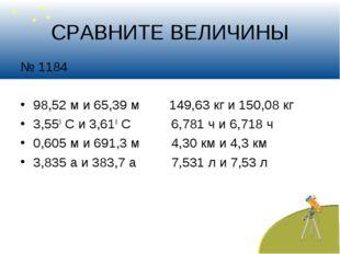 СРАВНИТЕ ВЕЛИЧИНЫ № 1184 98,52 м и 65,39 м 149,63 кг и 150,08 кг 3,550 С и 3,