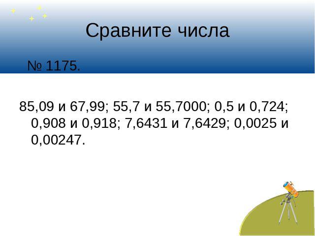 Сравните числа № 1175. 85,09 и 67,99; 55,7 и 55,7000; 0,5 и 0,724; 0,908 и 0,...