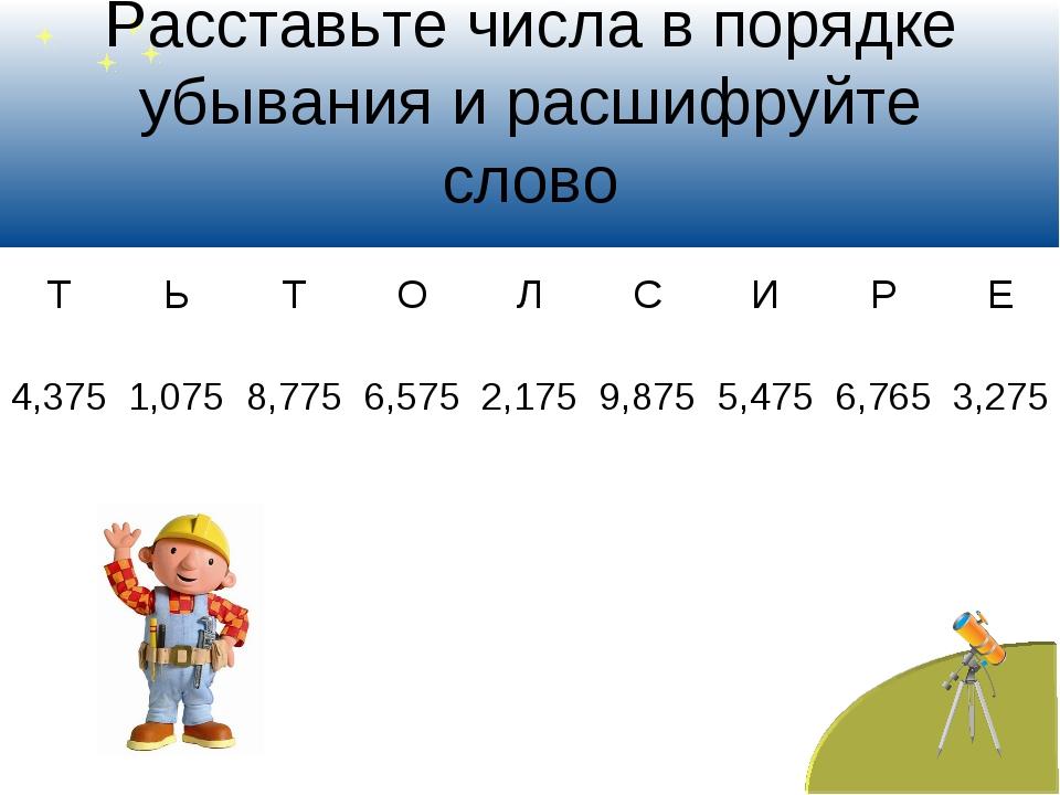 Расставьте числа в порядке убывания и расшифруйте слово ТЬТОЛСИРЕ 4,3...