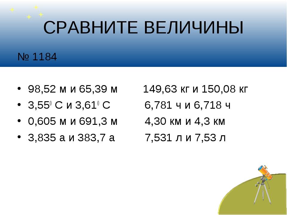 СРАВНИТЕ ВЕЛИЧИНЫ № 1184 98,52 м и 65,39 м 149,63 кг и 150,08 кг 3,550 С и 3,...