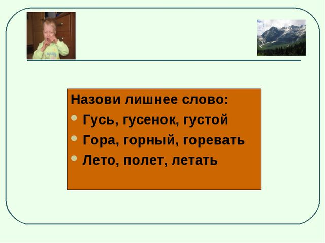 Назови лишнее слово: Гусь, гусенок, густой Гора, горный, горевать Лето, полет...