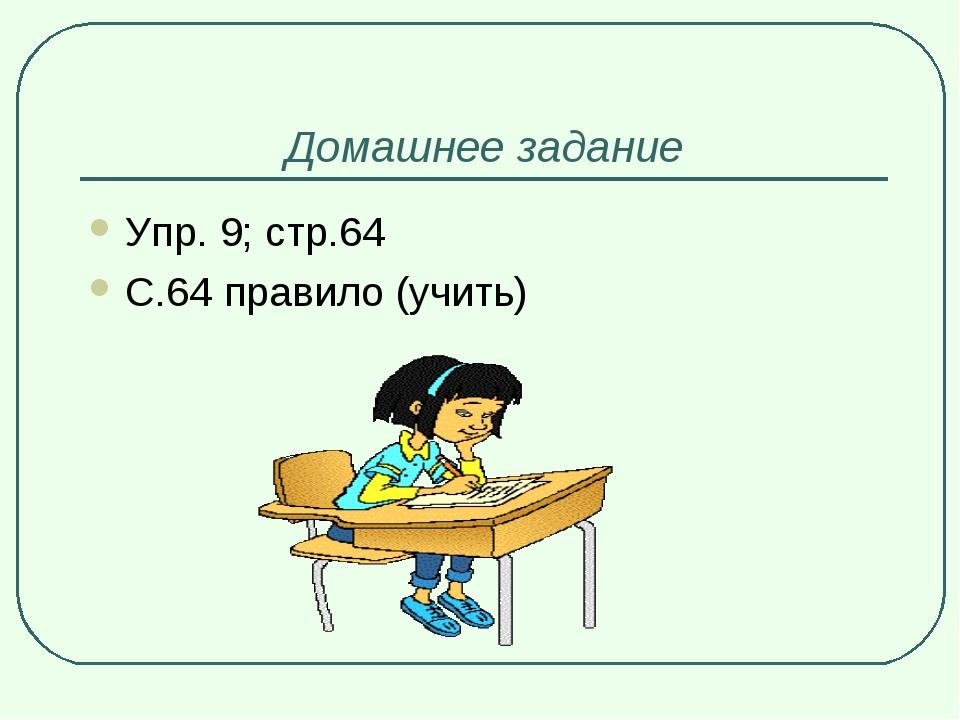 Домашнее задание Упр. 9; стр.64 С.64 правило (учить)