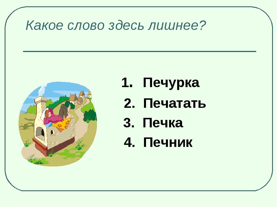 Какое слово здесь лишнее? 1. Печурка 2. Печатать 3. Печка 4. Печник