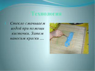 Технология Стекло смачиваем водой при помощи кисточки. Затем наносим краски .