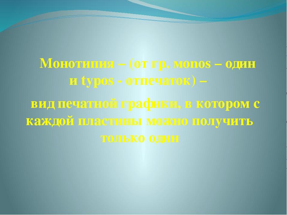 Монотипия – (от гр. мonos – один и typos - отпечаток) – вид печатной графики...