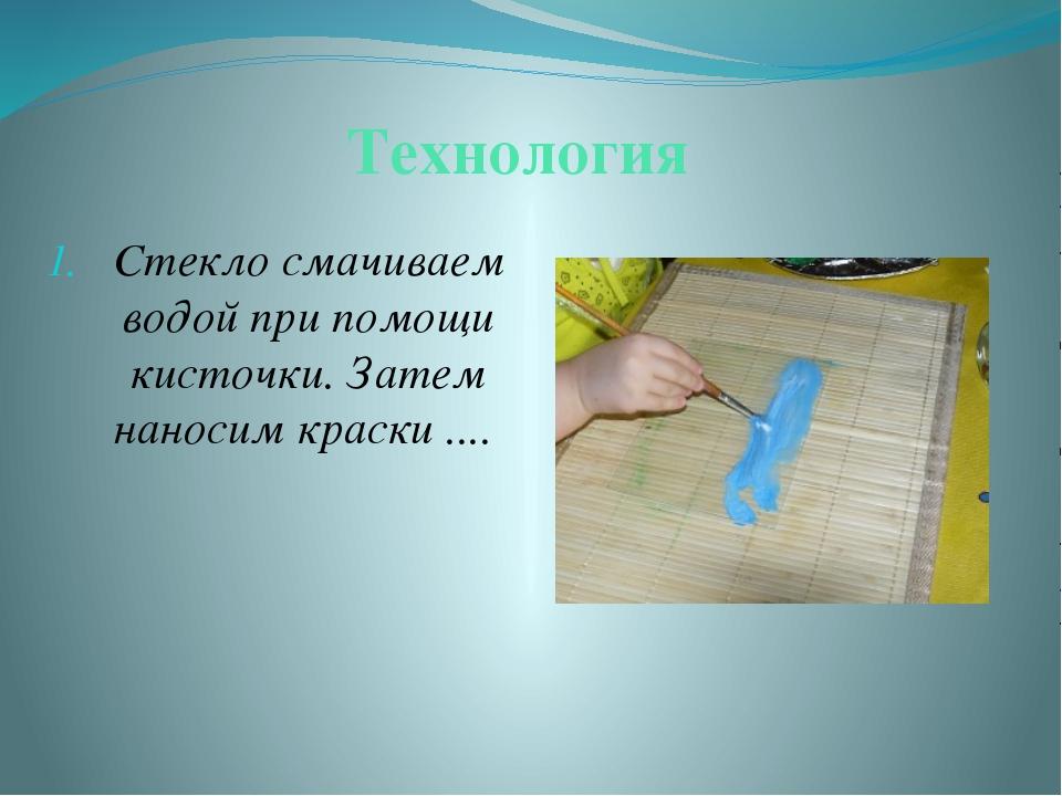 Технология Стекло смачиваем водой при помощи кисточки. Затем наносим краски ....