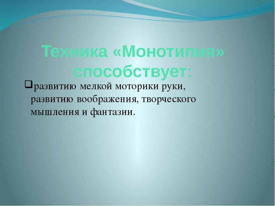 Техника «Монотипия» способствует: развитию мелкой моторики руки, развитию воо...