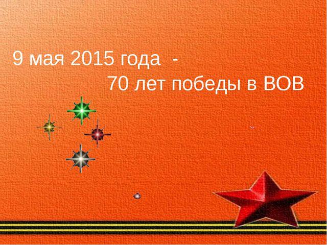 9 мая 2015 года - 70 лет победы в ВОВ