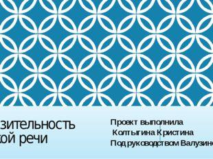 Выразительность русской речи Проект выполнила Колтыгина Кристина Под руководс