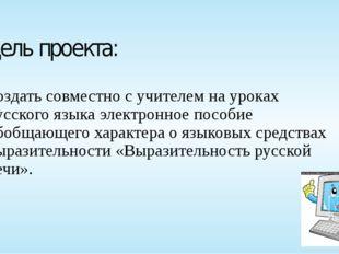 Цель проекта: создать совместно с учителем на уроках русского языка электронн