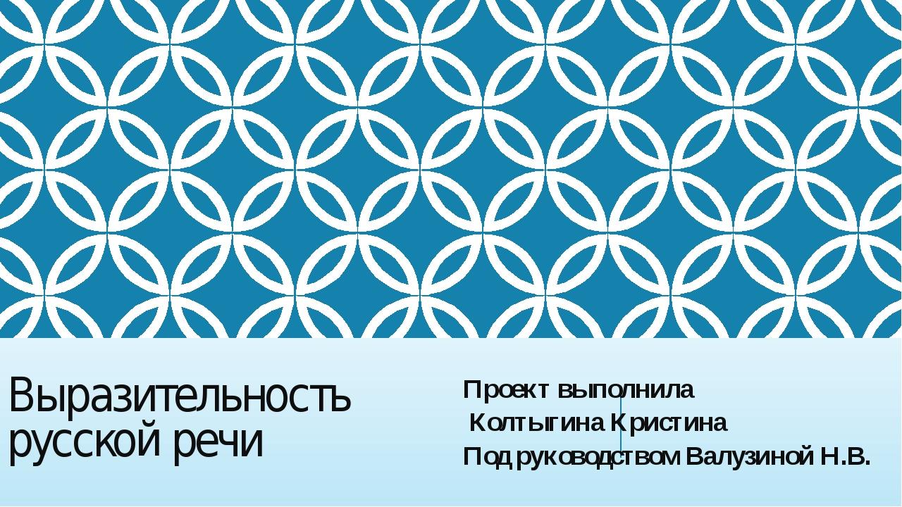 Выразительность русской речи Проект выполнила Колтыгина Кристина Под руководс...