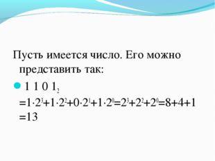 Пусть имеется число. Его можно представить так: 1 1 0 12 =1∙23+1∙22+0∙21+1∙20