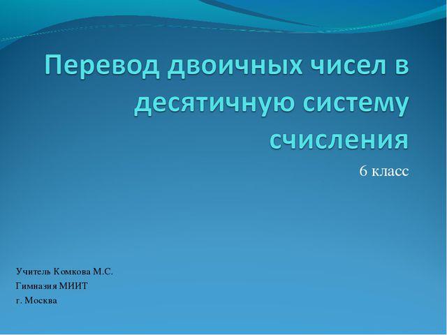 6 класс Учитель Комкова М.C. Гимназия МИИТ г. Москва