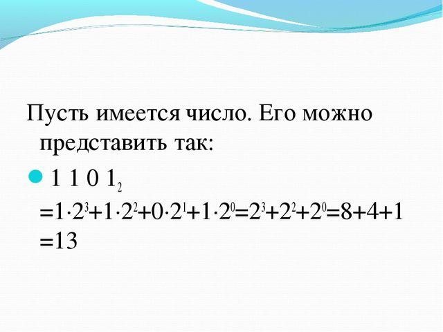 Пусть имеется число. Его можно представить так: 1 1 0 12 =1∙23+1∙22+0∙21+1∙20...