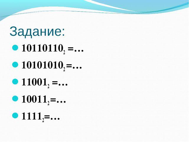 Задание: 101101102 =… 101010102 =… 110012 =… 100112 =… 11112=…