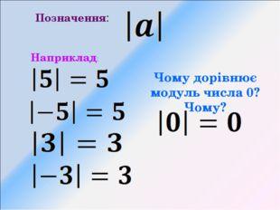 Позначення: Наприклад: Чому дорівнює модуль числа 0? Чому?